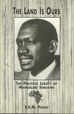 The Land Is Ours - The Political Legacy of Mangaliso Sobukwe - by S.E.M. Pheko